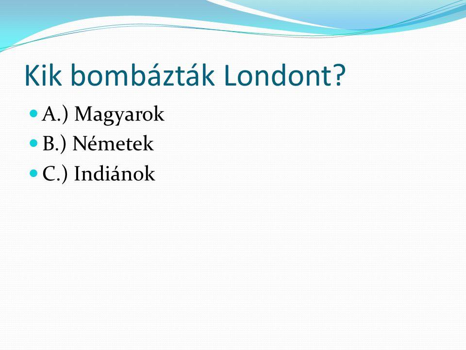 Kik bombázták Londont? A.) Magyarok B.) Németek C.) Indiánok