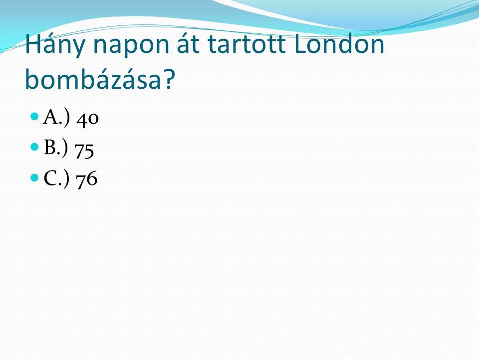 Hány napon át tartott London bombázása? A.) 40 B.) 75 C.) 76