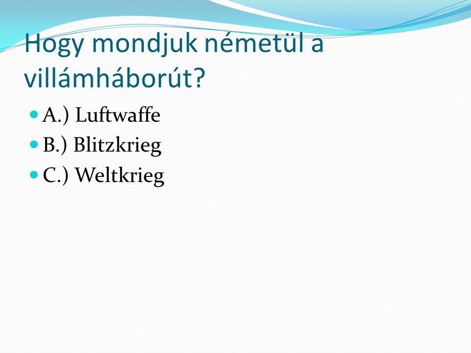 Hogy mondjuk németül a villámháborút? A.) Luftwaffe B.) Blitzkrieg C.) Weltkrieg