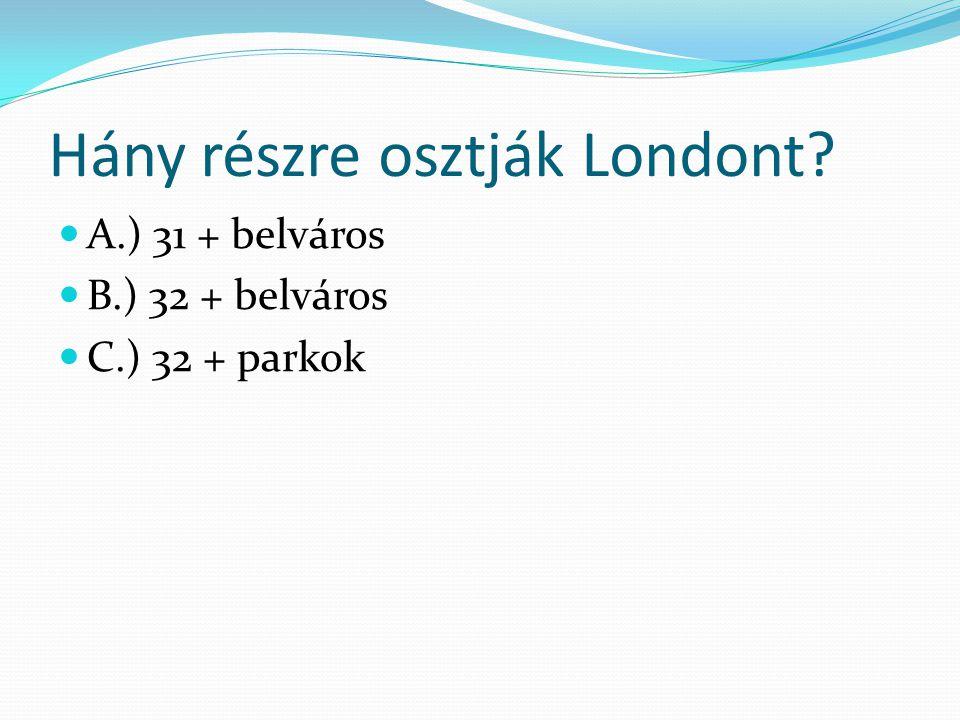 Hány részre osztják Londont? A.) 31 + belváros B.) 32 + belváros C.) 32 + parkok