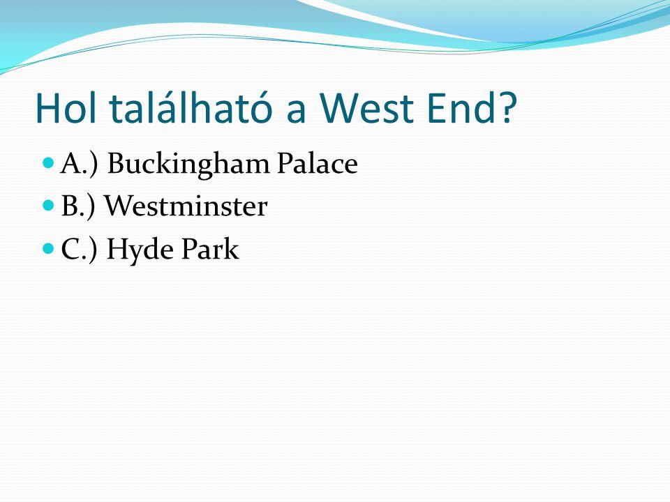 Hol található a West End? A.) Buckingham Palace B.) Westminster C.) Hyde Park