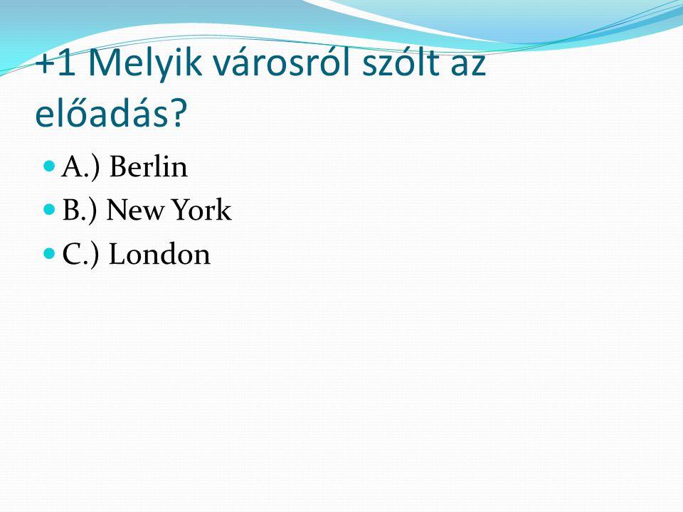 +1 Melyik városról szólt az előadás? A.) Berlin B.) New York C.) London