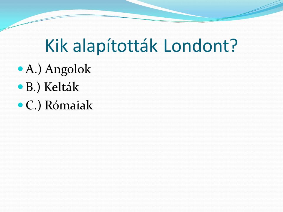 Kik alapították Londont? A.) Angolok B.) Kelták C.) Rómaiak