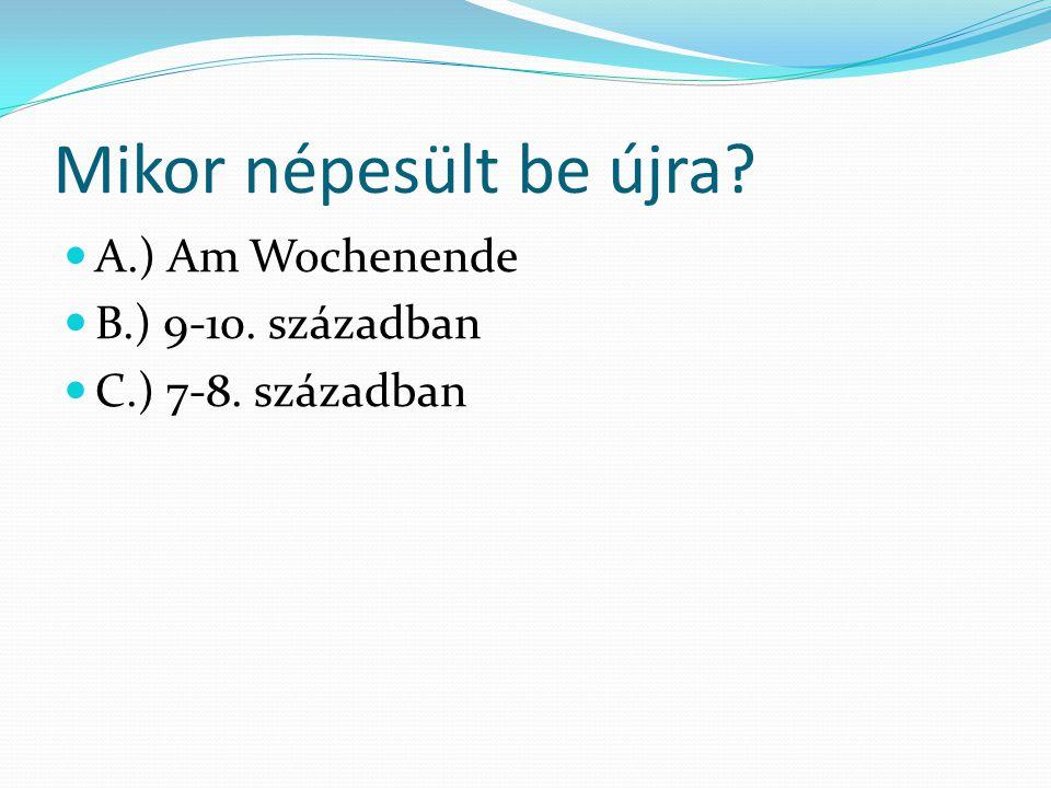 Mikor népesült be újra? A.) Am Wochenende B.) 9-10. században C.) 7-8. században
