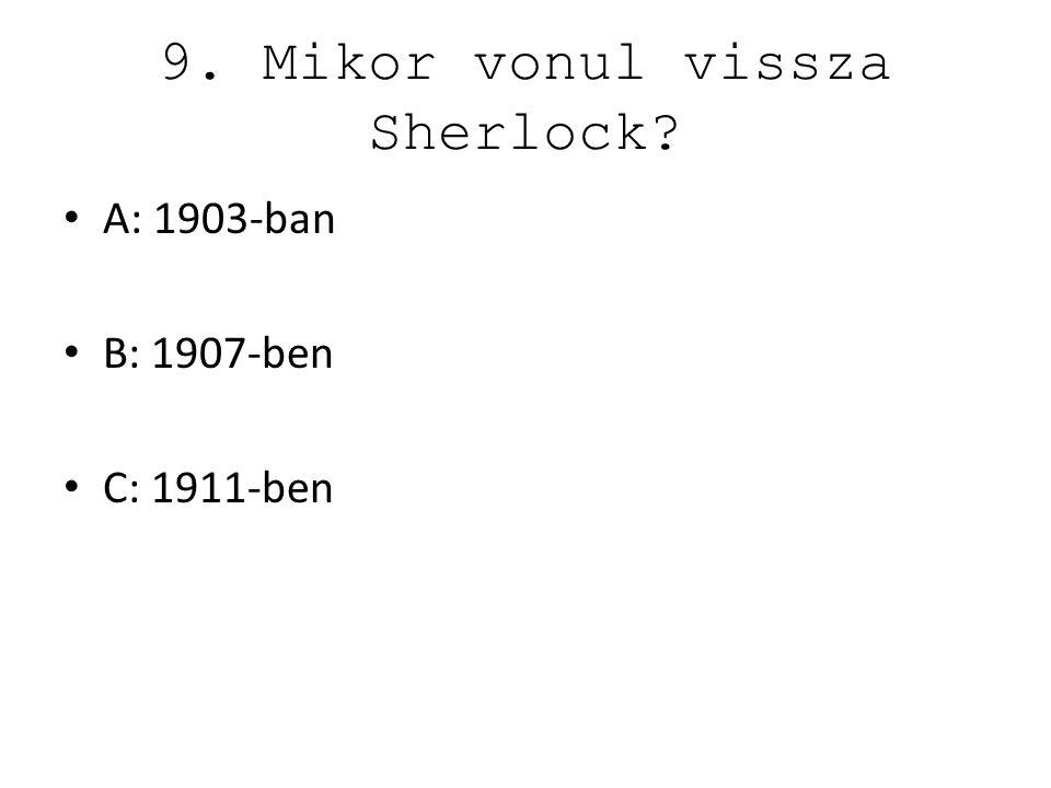 9. Mikor vonul vissza Sherlock? A: 1903-ban B: 1907-ben C: 1911-ben