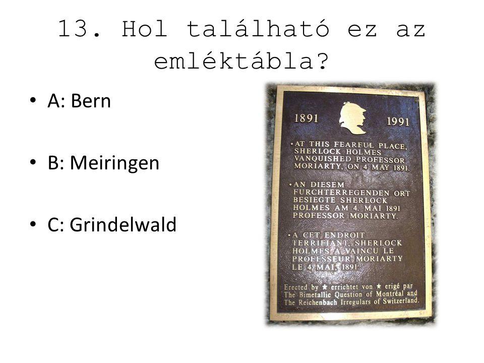 13. Hol található ez az emléktábla? A: Bern B: Meiringen C: Grindelwald