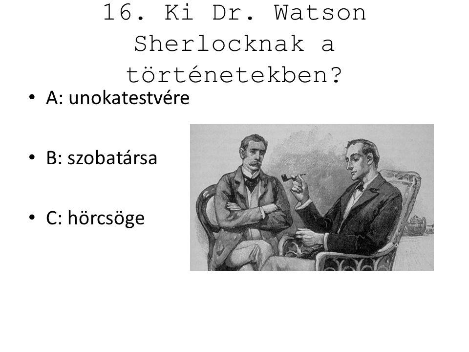 16. Ki Dr. Watson Sherlocknak a történetekben? A: unokatestvére B: szobatársa C: hörcsöge