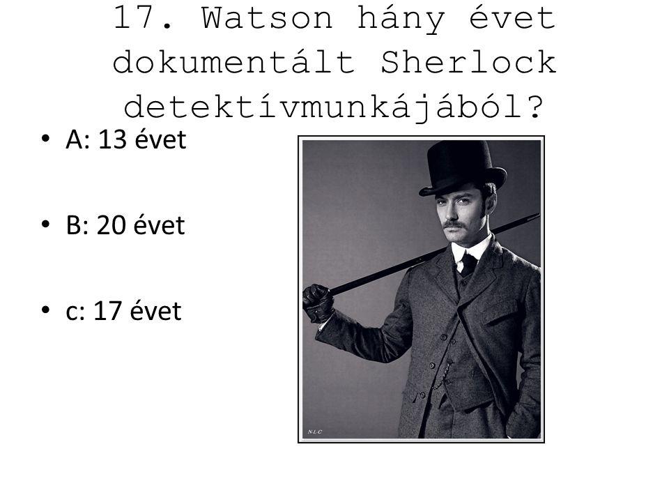 17. Watson hány évet dokumentált Sherlock detektívmunkájából? A: 13 évet B: 20 évet c: 17 évet