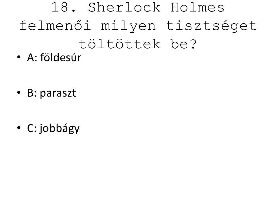 18. Sherlock Holmes felmenői milyen tisztséget töltöttek be? A: földesúr B: paraszt C: jobbágy