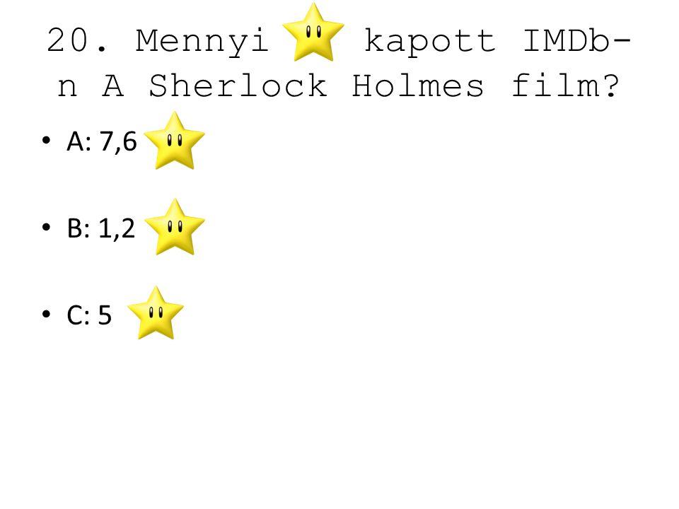 20. Mennyi kapott IMDb- n A Sherlock Holmes film? A: 7,6 B: 1,2 C: 5