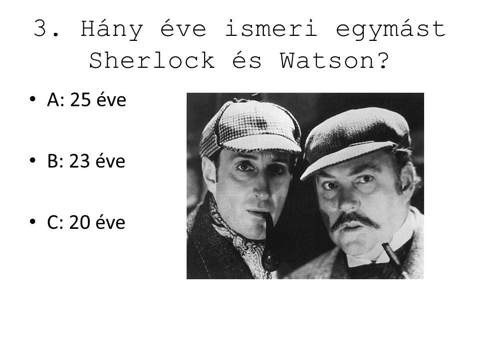 3. Hány éve ismeri egymást Sherlock és Watson? A: 25 éve B: 23 éve C: 20 éve