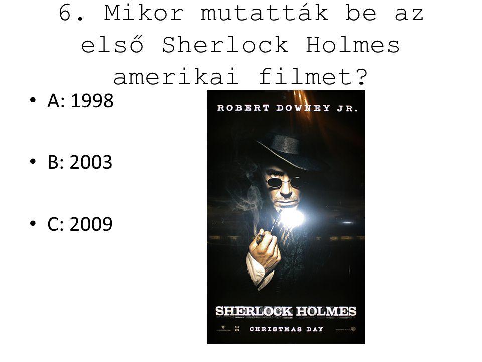 6. Mikor mutatták be az első Sherlock Holmes amerikai filmet? A: 1998 B: 2003 C: 2009