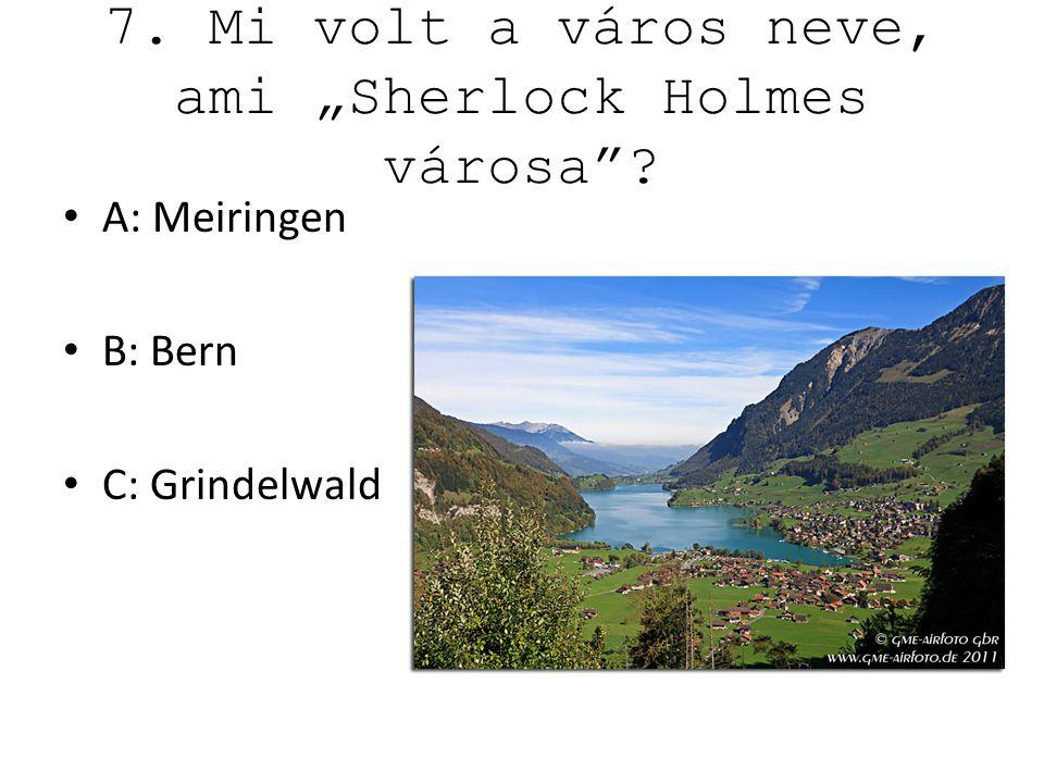 """7. Mi volt a város neve, ami """"Sherlock Holmes városa ? A: Meiringen B: Bern C: Grindelwald"""