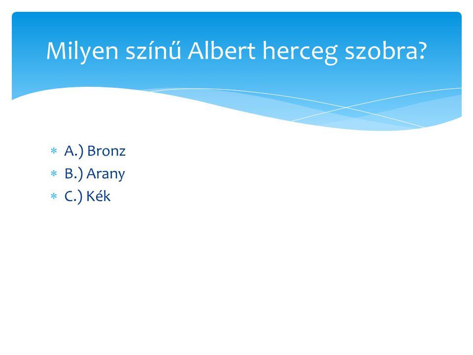  A.) Bronz  B.) Arany  C.) Kék Milyen színű Albert herceg szobra?