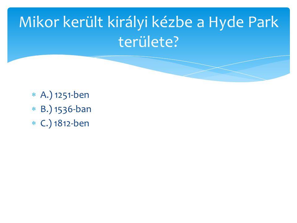  A.) 1367-ben  B.) 1637-ben  C.) 2015-ben Mikor nyitották meg a Hyde Parkot?