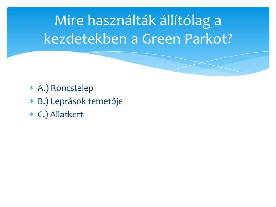  A.) Roncstelep  B.) Leprások temetője  C.) Állatkert Mire használták állítólag a kezdetekben a Green Parkot?