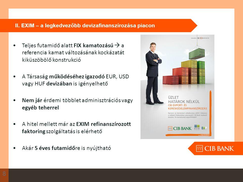 II. EXIM – a legkedvezőbb devizafinanszírozása piacon 8 Teljes futamidő alatt FIX kamatozású  a referencia kamat változásának kockázatát kiküszöbölő