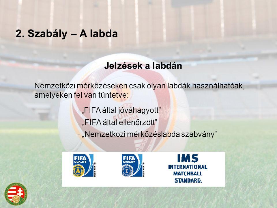 """Nemzetközi mérkőzéseken csak olyan labdák használhatóak, amelyeken fel van tüntetve: - """" FIFA által jóváhagyott - """"FIFA által ellenőrzött - """"Nemzetközi mérkőzéslabda szabvány Jelzések a labdán 2."""