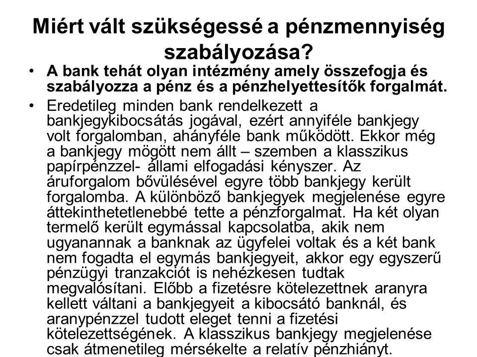 Miért vált szükségessé a pénzmennyiség szabályozása? A bank tehát olyan intézmény amely összefogja és szabályozza a pénz és a pénzhelyettesítők forgal