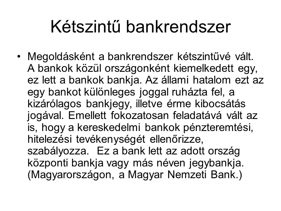 Kétszintű bankrendszer Megoldásként a bankrendszer kétszintűvé vált. A bankok közül országonként kiemelkedett egy, ez lett a bankok bankja. Az állami