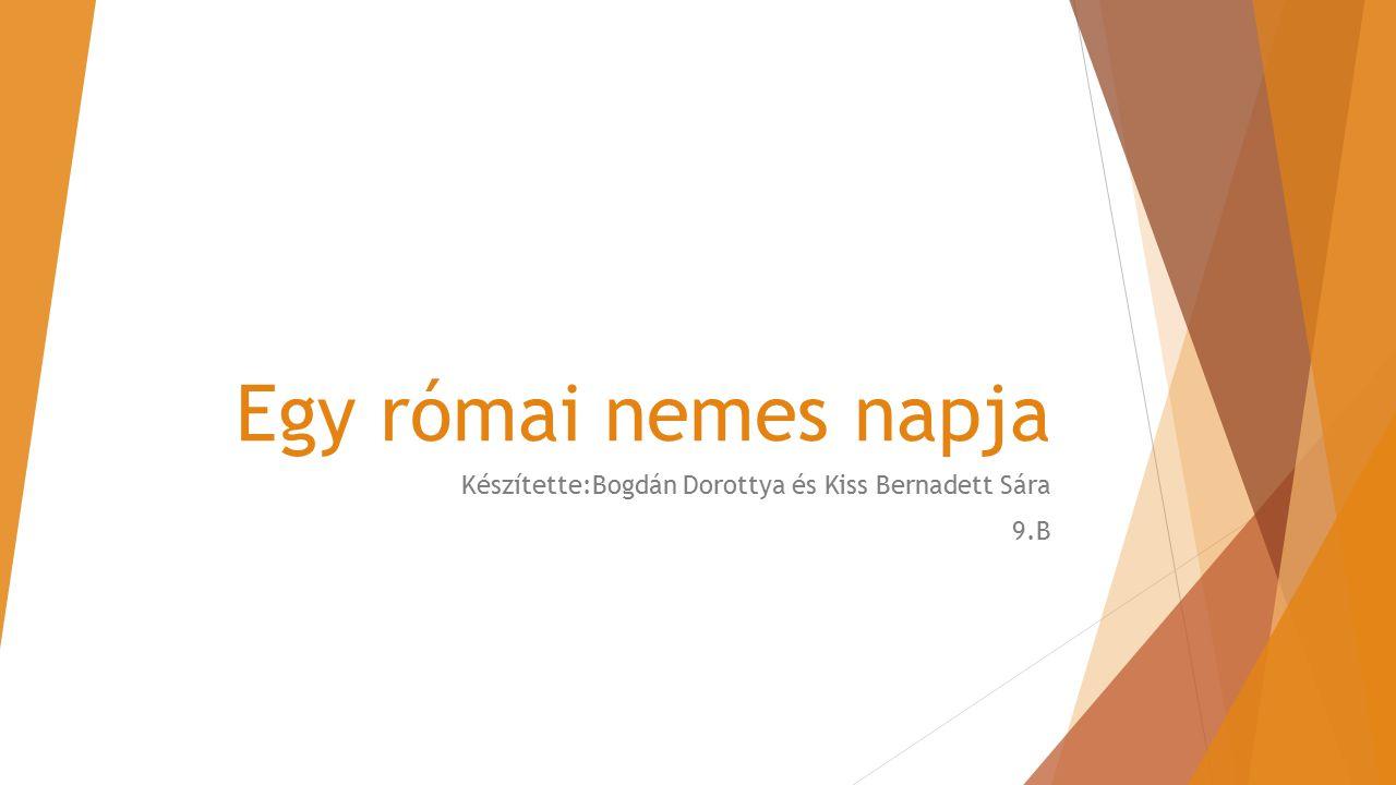 Egy római nemes napja Készítette:Bogdán Dorottya és Kiss Bernadett Sára 9.B