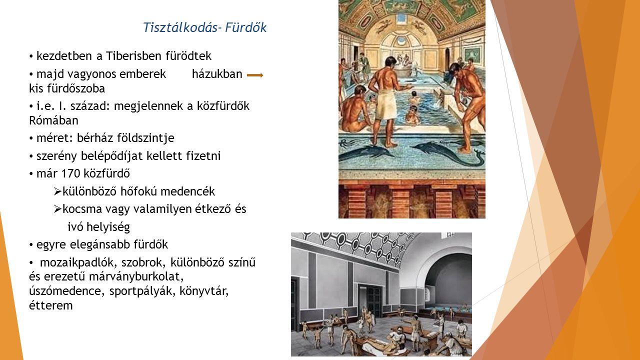 Tisztálkodás- Fürdők kezdetben a Tiberisben fürödtek majd vagyonos emberek házukban kis fürdőszoba i.e. I. század: megjelennek a közfürdők Rómában mér