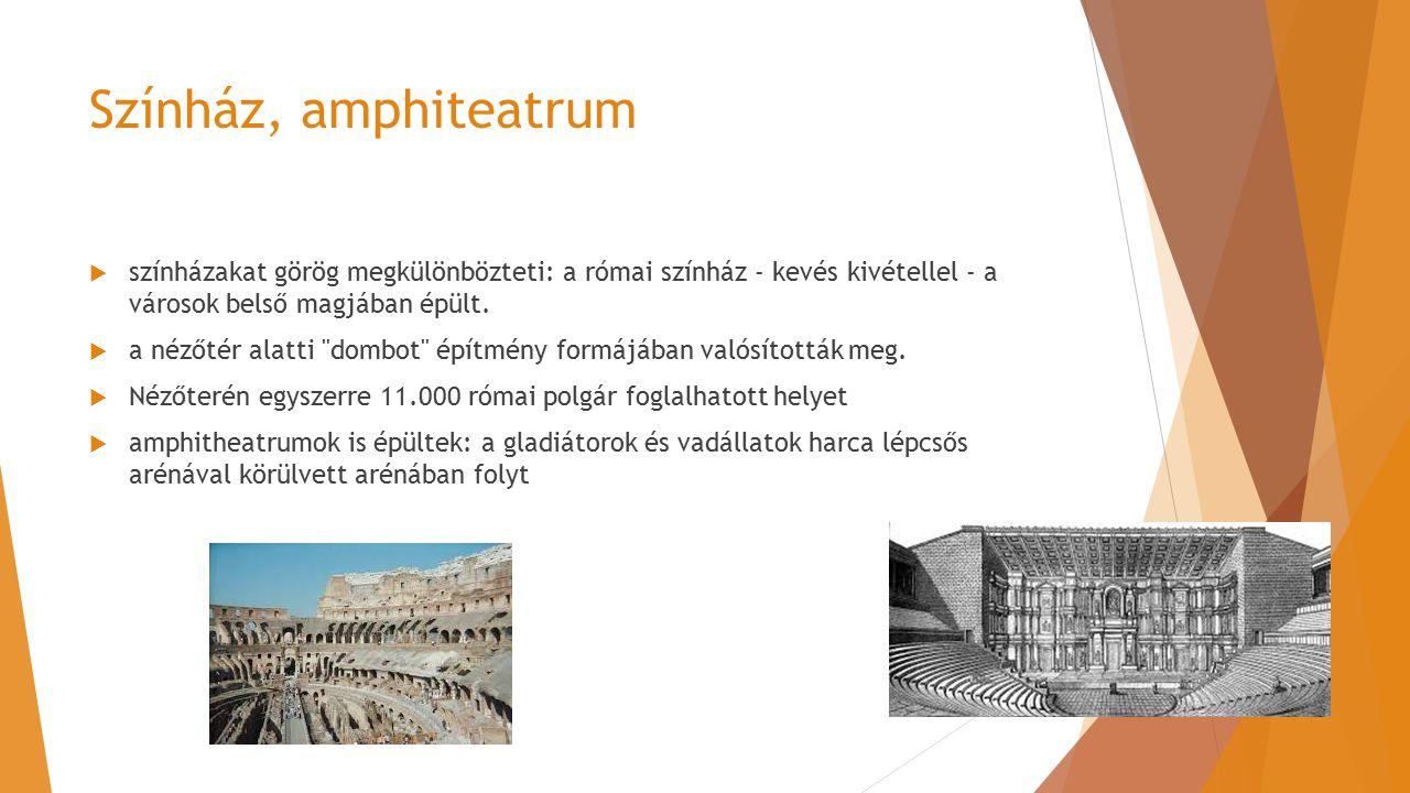 Színház, amphiteatrum  színházakat görög megkülönbözteti: a római színház - kevés kivétellel - a városok belső magjában épült.  a nézőtér alatti