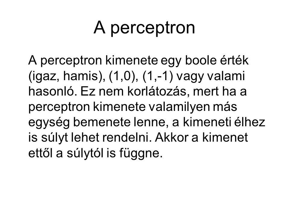 A perceptron A perceptron kimenete egy boole érték (igaz, hamis), (1,0), (1,-1) vagy valami hasonló. Ez nem korlátozás, mert ha a perceptron kimenete