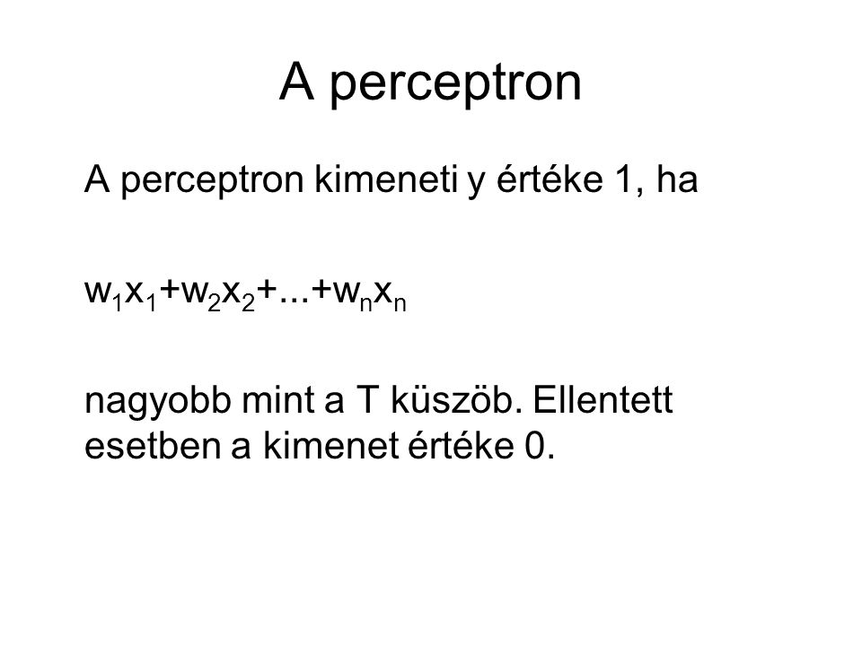 A perceptron A perceptron kimeneti y értéke 1, ha w 1 x 1 +w 2 x 2 +...+w n x n nagyobb mint a T küszöb. Ellentett esetben a kimenet értéke 0.