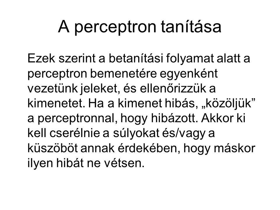 A perceptron tanítása Ezek szerint a betanítási folyamat alatt a perceptron bemenetére egyenként vezetünk jeleket, és ellenőrizzük a kimenetet. Ha a k