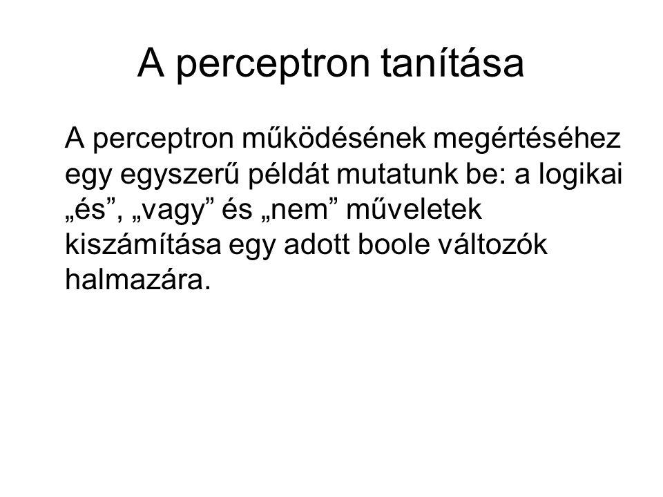 """A perceptron tanítása A perceptron működésének megértéséhez egy egyszerű példát mutatunk be: a logikai """"és , """"vagy és """"nem műveletek kiszámítása egy adott boole változók halmazára."""