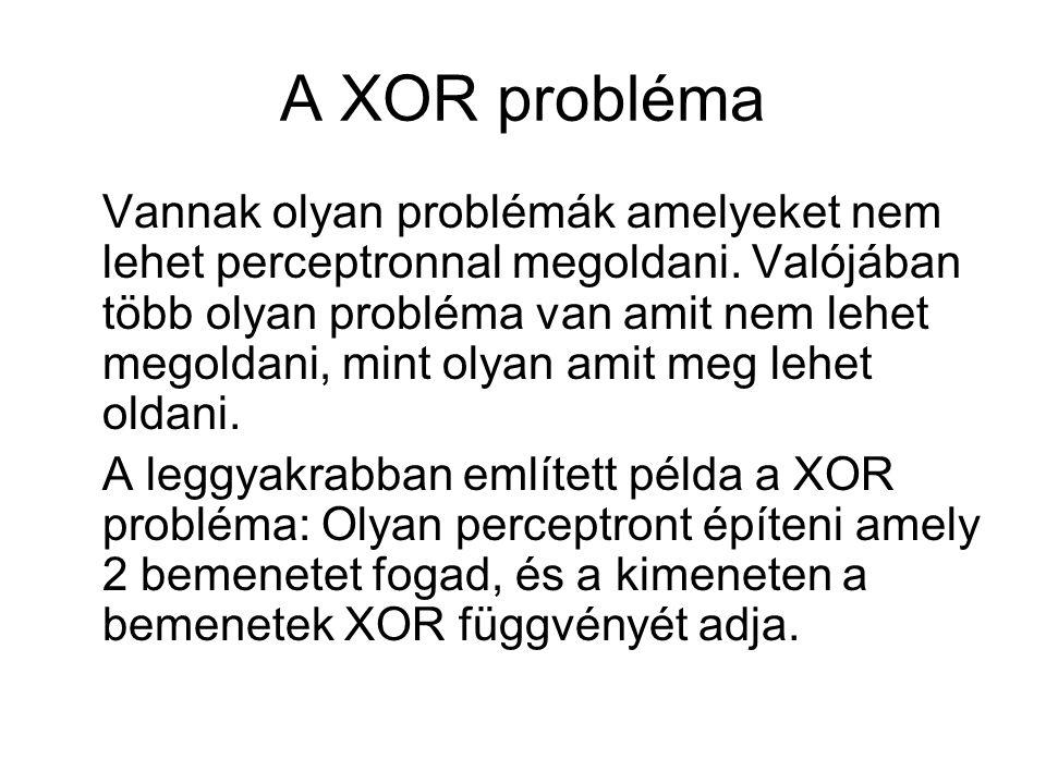 A XOR probléma Vannak olyan problémák amelyeket nem lehet perceptronnal megoldani. Valójában több olyan probléma van amit nem lehet megoldani, mint ol