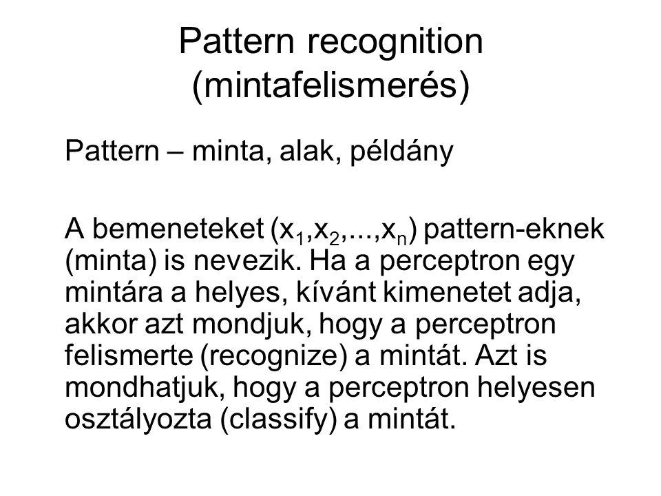 Pattern recognition (mintafelismerés) Pattern – minta, alak, példány A bemeneteket (x 1,x 2,...,x n ) pattern-eknek (minta) is nevezik. Ha a perceptro