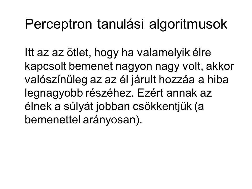 Perceptron tanulási algoritmusok Itt az az ötlet, hogy ha valamelyik élre kapcsolt bemenet nagyon nagy volt, akkor valószínűleg az az él járult hozzáa a hiba legnagyobb részéhez.