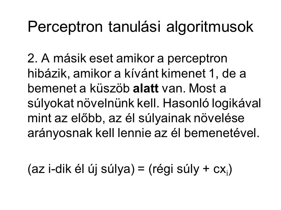 Perceptron tanulási algoritmusok 2. A másik eset amikor a perceptron hibázik, amikor a kívánt kimenet 1, de a bemenet a küszöb alatt van. Most a súlyo