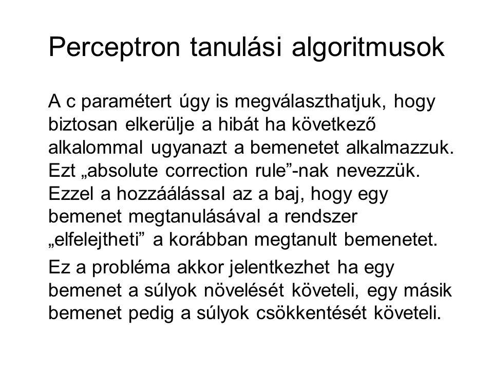 Perceptron tanulási algoritmusok A c paramétert úgy is megválaszthatjuk, hogy biztosan elkerülje a hibát ha következő alkalommal ugyanazt a bemenetet alkalmazzuk.