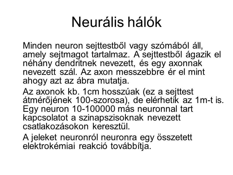Neurális hálók Minden neuron sejttestből vagy szómából áll, amely sejtmagot tartalmaz. A sejttestből ágazik el néhány dendritnek nevezett, és egy axon
