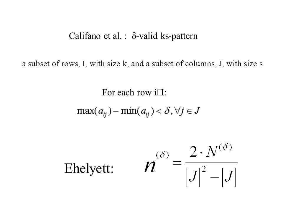 Califano et al. :  -valid ks-pattern a subset of rows, I, with size k, and a subset of columns, J, with size s For each row i  : Ehelyett: