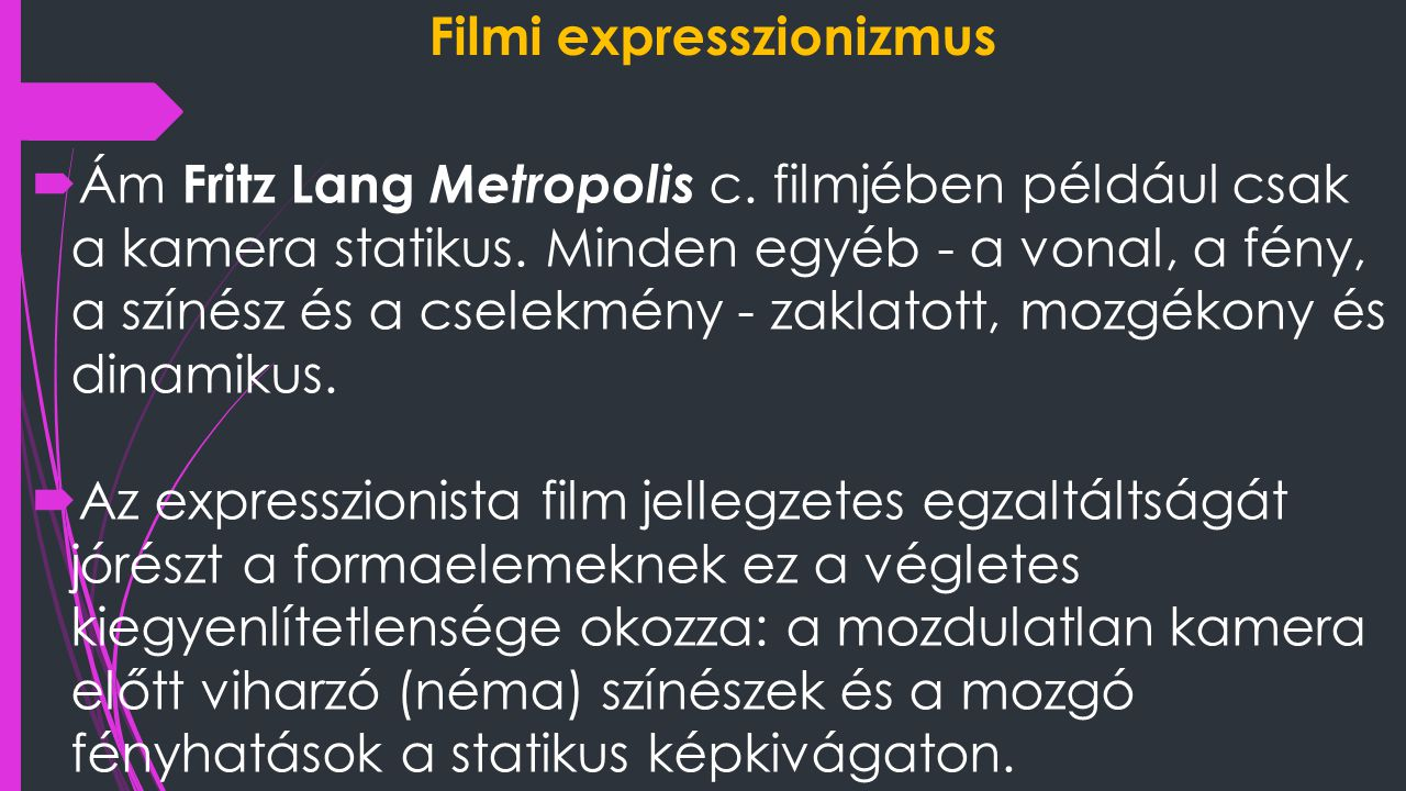 Filmi expresszionizmus  Ám Fritz Lang Metropolis c. filmjében például csak a kamera statikus. Minden egyéb - a vonal, a fény, a színész és a cselekm