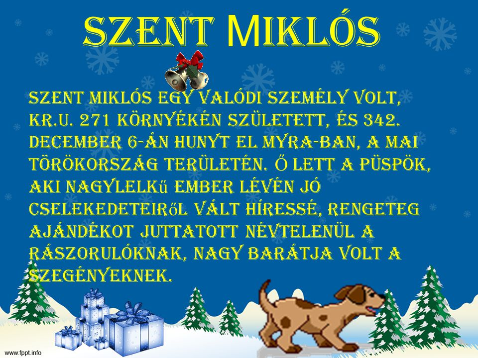 Szent M iklós Szent Miklós egy valódi személy volt, Kr.u. 271 környékén született, és 342. december 6-án hunyt el Myra-ban, a mai Törökország területé