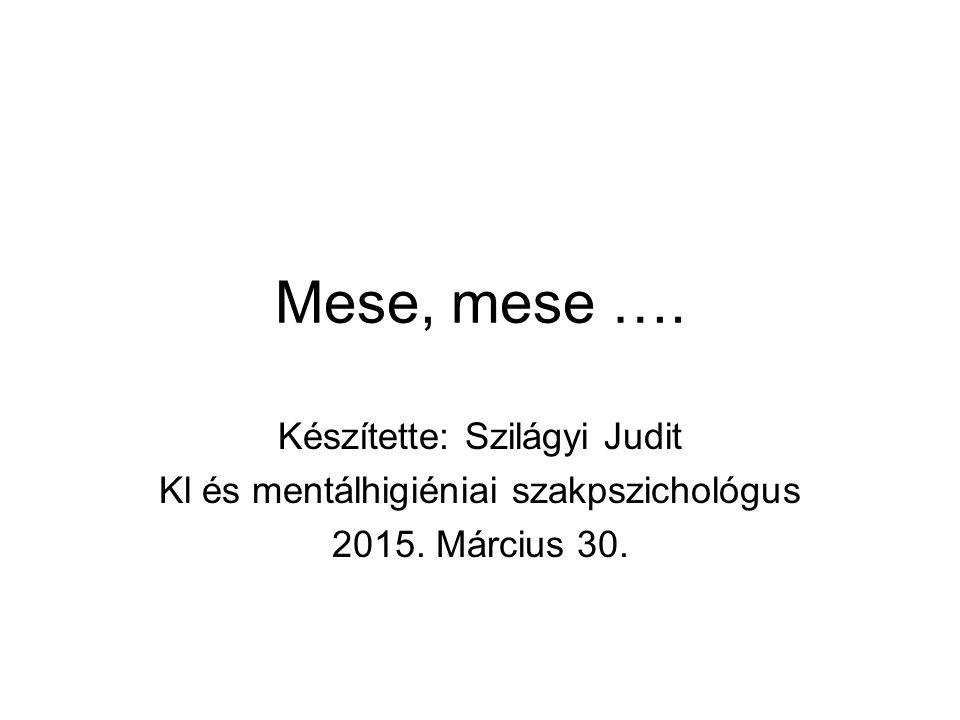 Mese, mese …. Készítette: Szilágyi Judit Kl és mentálhigiéniai szakpszichológus 2015. Március 30.