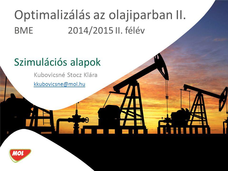 Optimalizálás az olajiparban II. BME 2014/2015 II. félév Szimulációs alapok Kubovicsné Stocz Klára kkubovicsne@mol.hu