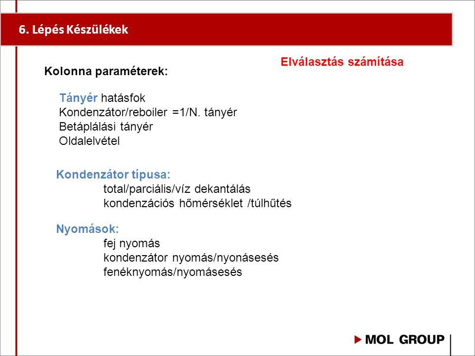 6. Lépés Készülékek Kolonna paraméterek: Tányér hatásfok Kondenzátor/reboiler =1/N. tányér Betáplálási tányér Oldalelvétel Kondenzátor típusa: total/p