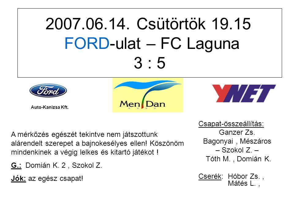 2007.06.14. Csütörtök 19.15 FORD-ulat – FC Laguna 3 : 5 Csapat-összeállítás: Ganzer Zs.