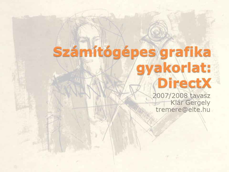 Számítógépes grafika gyakorlat: DirectX 2007/2008 tavasz Klár Gergely tremere@elte.hu