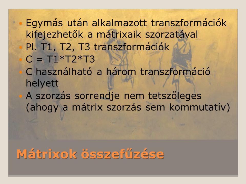 Mátrixok összefűzése Egymás után alkalmazott transzformációk kifejezhetők a mátrixaik szorzatával Pl. T1, T2, T3 transzformációk C = T1*T2*T3 C haszná