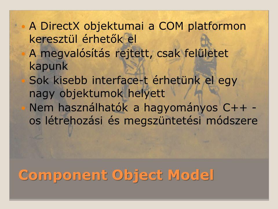 Component Object Model A DirectX objektumai a COM platformon keresztül érhetők el A megvalósítás rejtett, csak felületet kapunk Sok kisebb interface-t