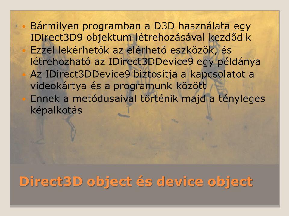 Direct3D object és device object Bármilyen programban a D3D használata egy IDirect3D9 objektum létrehozásával kezdődik Ezzel lekérhetők az elérhető es