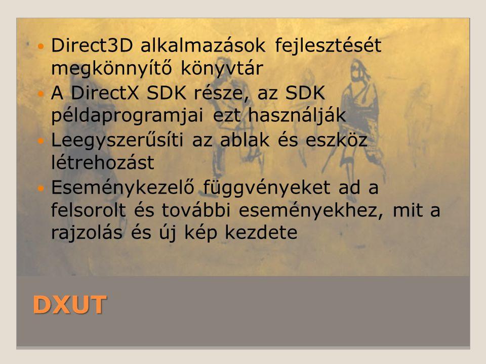 DXUT Direct3D alkalmazások fejlesztését megkönnyítő könyvtár A DirectX SDK része, az SDK példaprogramjai ezt használják Leegyszerűsíti az ablak és esz