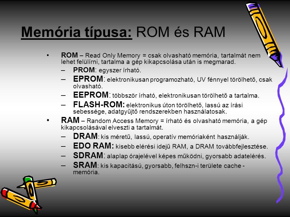 Memória típusa: ROM és RAM ROM – Read Only Memory = csak olvasható memória, tartalmát nem lehet felülírni, tartalma a gép kikapcsolása után is megmara